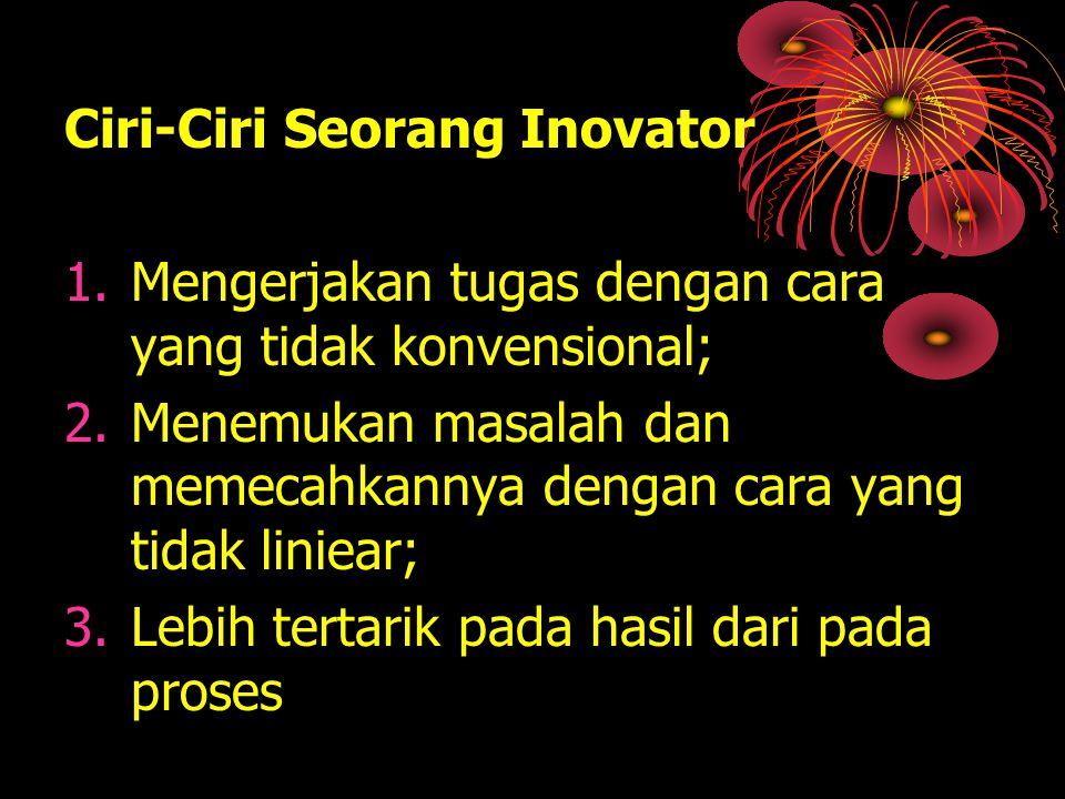 Ciri-Ciri Seorang Inovator 1.Mengerjakan tugas dengan cara yang tidak konvensional; 2.Menemukan masalah dan memecahkannya dengan cara yang tidak linie