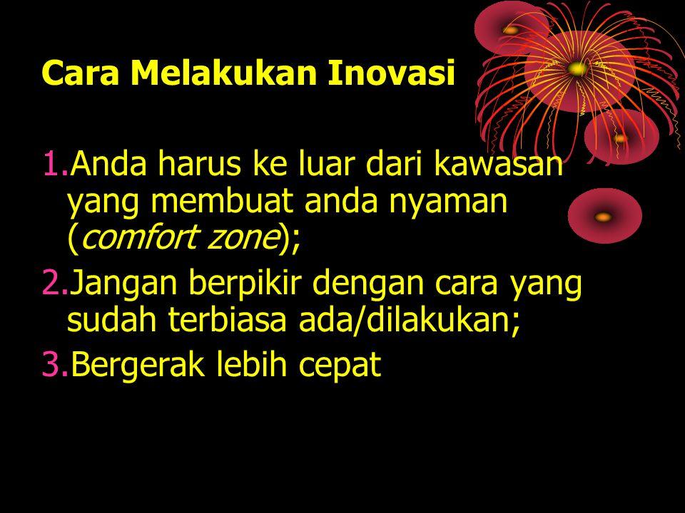Cara Melakukan Inovasi 1.Anda harus ke luar dari kawasan yang membuat anda nyaman (comfort zone); 2.Jangan berpikir dengan cara yang sudah terbiasa ad