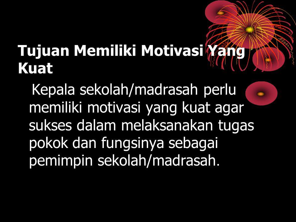 Tujuan Memiliki Motivasi Yang Kuat Kepala sekolah/madrasah perlu memiliki motivasi yang kuat agar sukses dalam melaksanakan tugas pokok dan fungsinya