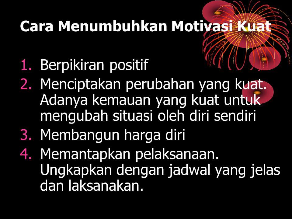 Cara Menumbuhkan Motivasi Kuat 1.Berpikiran positif 2.Menciptakan perubahan yang kuat. Adanya kemauan yang kuat untuk mengubah situasi oleh diri sendi