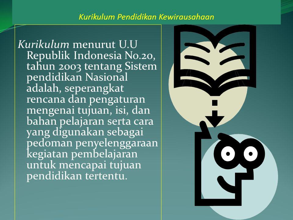 Kurikulum Pendidikan Kewirausahaan Kurikulum menurut U.U Republik Indonesia No.20, tahun 2003 tentang Sistem pendidikan Nasional adalah, seperangkat rencana dan pengaturan mengenai tujuan, isi, dan bahan pelajaran serta cara yang digunakan sebagai pedoman penyelenggaraan kegiatan pembelajaran untuk mencapai tujuan pendidikan tertentu.