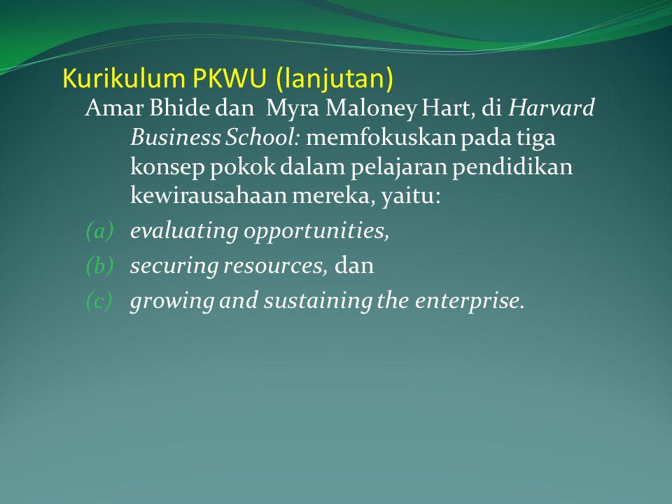 Kurikulum PKWU (lanjutan) Amar Bhide dan Myra Maloney Hart, di Harvard Business School: memfokuskan pada tiga konsep pokok dalam pelajaran pendidikan kewirausahaan mereka, yaitu: (a) evaluating opportunities, (b) securing resources, dan (c) growing and sustaining the enterprise.