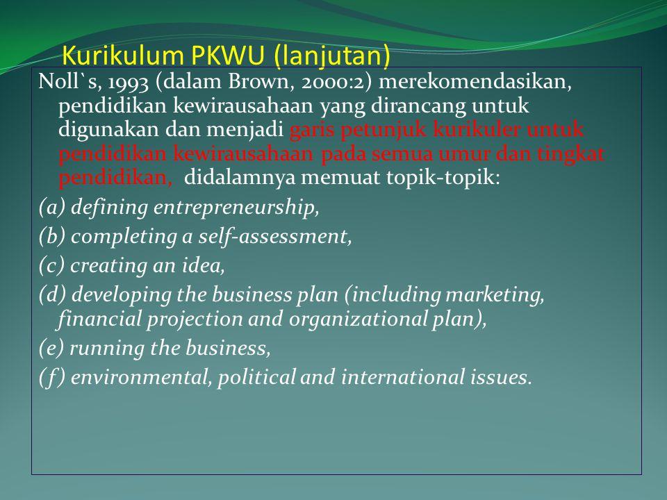 Kurikulum PKWU (lanjutan) Noll`s, 1993 (dalam Brown, 2000:2) merekomendasikan, pendidikan kewirausahaan yang dirancang untuk digunakan dan menjadi garis petunjuk kurikuler untuk pendidikan kewirausahaan pada semua umur dan tingkat pendidikan, didalamnya memuat topik-topik: (a) defining entrepreneurship, (b) completing a self-assessment, (c) creating an idea, (d) developing the business plan (including marketing, financial projection and organizational plan), (e) running the business, (f) environmental, political and international issues.
