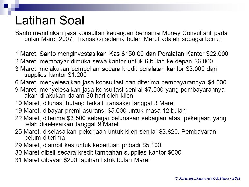 © Jurusan Akuntansi UK Petra - 2011 Latihan Soal Santo mendirikan jasa konsultan keuangan bernama Money Consultant pada bulan Maret 2007. Transaksi se