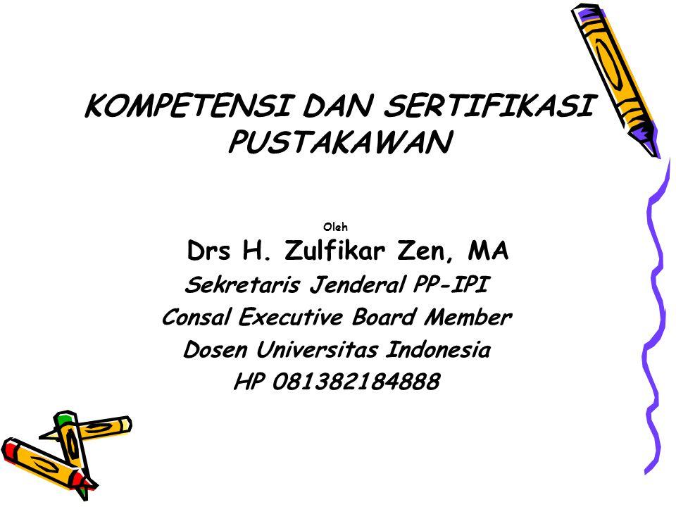 KOMPETENSI DAN SERTIFIKASI PUSTAKAWAN Oleh Drs H. Zulfikar Zen, MA Sekretaris Jenderal PP-IPI Consal Executive Board Member Dosen Universitas Indonesi