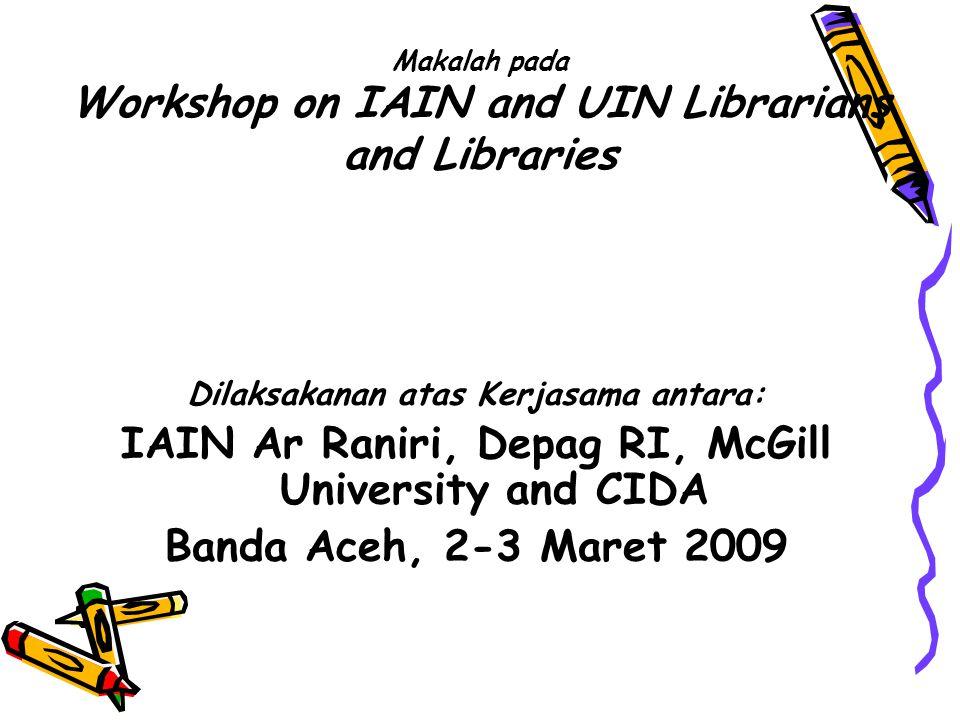 Makalah pada Workshop on IAIN and UIN Librarians and Libraries Dilaksakanan atas Kerjasama antara: IAIN Ar Raniri, Depag RI, McGill University and CID