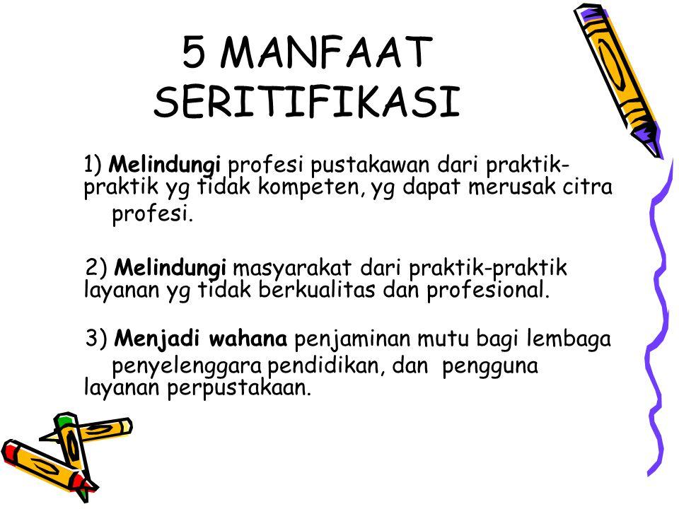 5 MANFAAT SERITIFIKASI 1) Melindungi profesi pustakawan dari praktik- praktik yg tidak kompeten, yg dapat merusak citra profesi. 2) Melindungi masyara