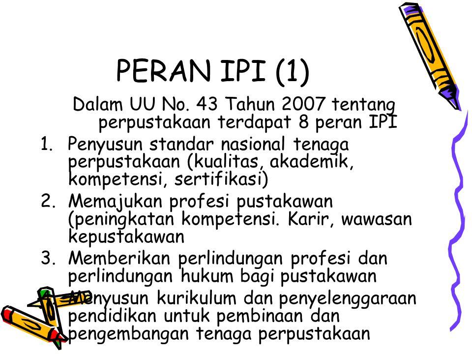 PERAN IPI (1) Dalam UU No. 43 Tahun 2007 tentang perpustakaan terdapat 8 peran IPI 1.Penyusun standar nasional tenaga perpustakaan (kualitas, akademik