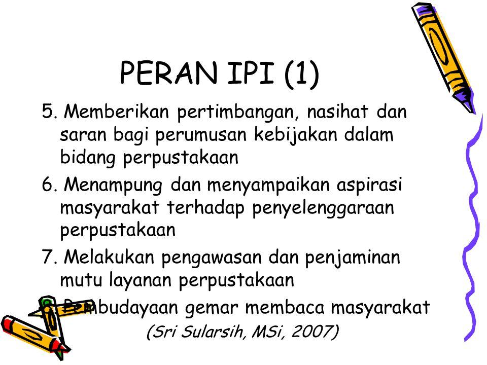 PERAN IPI (1) 5. Memberikan pertimbangan, nasihat dan saran bagi perumusan kebijakan dalam bidang perpustakaan 6. Menampung dan menyampaikan aspirasi