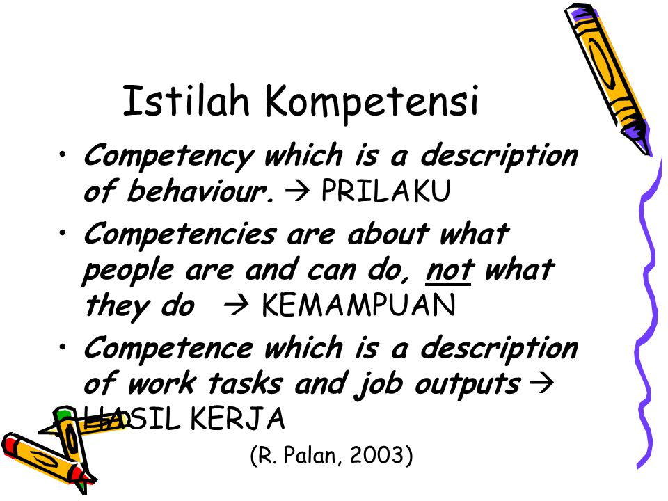Istilah Kompetensi Competency which is a description of behaviour.  PRILAKU Competencies are about what people are and can do, not what they do  KEM