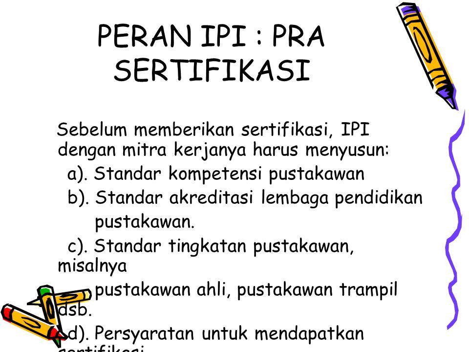 PERAN IPI : PRA SERTIFIKASI Sebelum memberikan sertifikasi, IPI dengan mitra kerjanya harus menyusun: a). Standar kompetensi pustakawan b). Standar ak