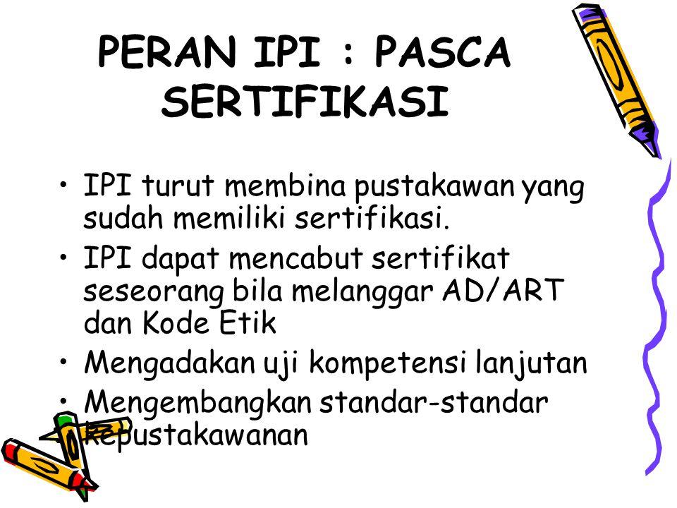 PERAN IPI : PASCA SERTIFIKASI IPI turut membina pustakawan yang sudah memiliki sertifikasi. IPI dapat mencabut sertifikat seseorang bila melanggar AD/