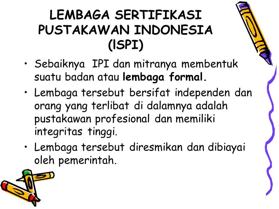 LEMBAGA SERTIFIKASI PUSTAKAWAN INDONESIA (lSPI) Sebaiknya IPI dan mitranya membentuk suatu badan atau lembaga formal. Lembaga tersebut bersifat indepe
