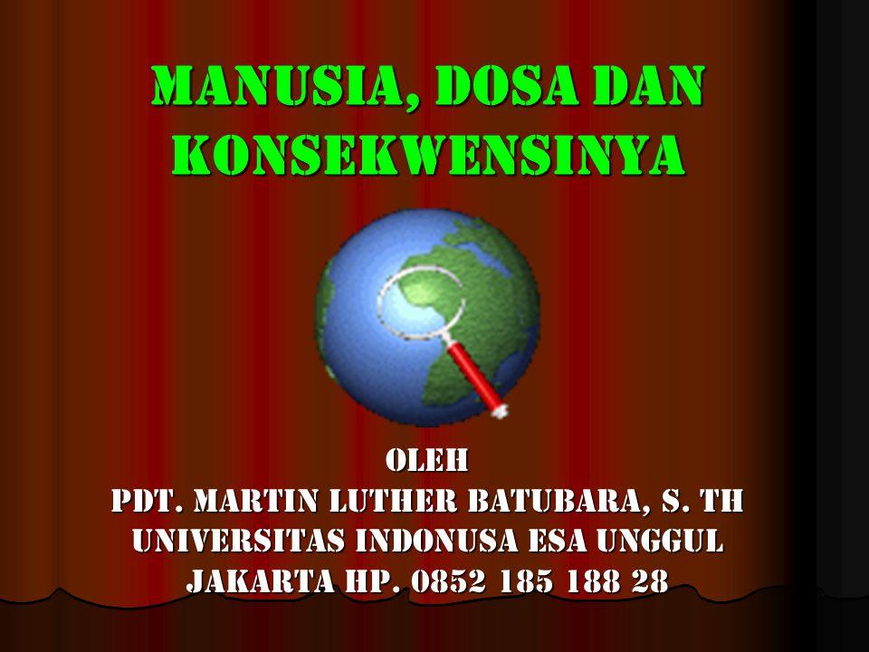 Manusia, dosa dan konsekwensiNya Oleh Pdt. Martin Luther Batubara, S. Th Universitas Indonusa Esa Unggul Jakarta Hp. 0852 185 188 28