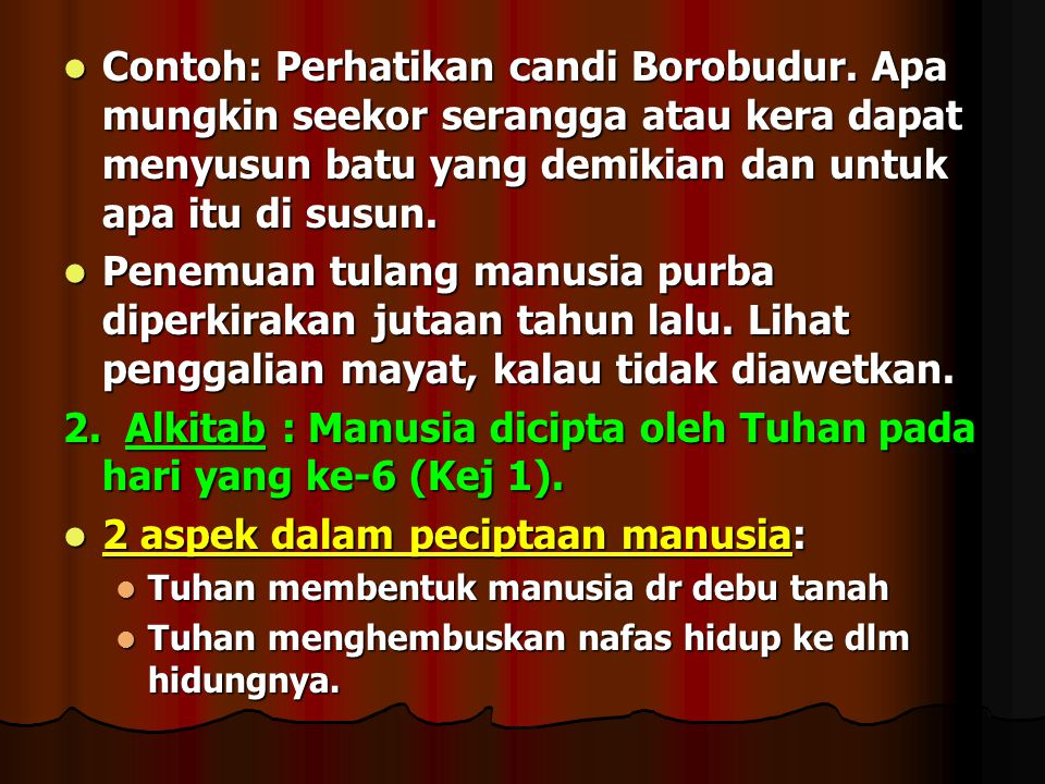 Contoh: Perhatikan candi Borobudur. Apa mungkin seekor serangga atau kera dapat menyusun batu yang demikian dan untuk apa itu di susun. Contoh: Perhat