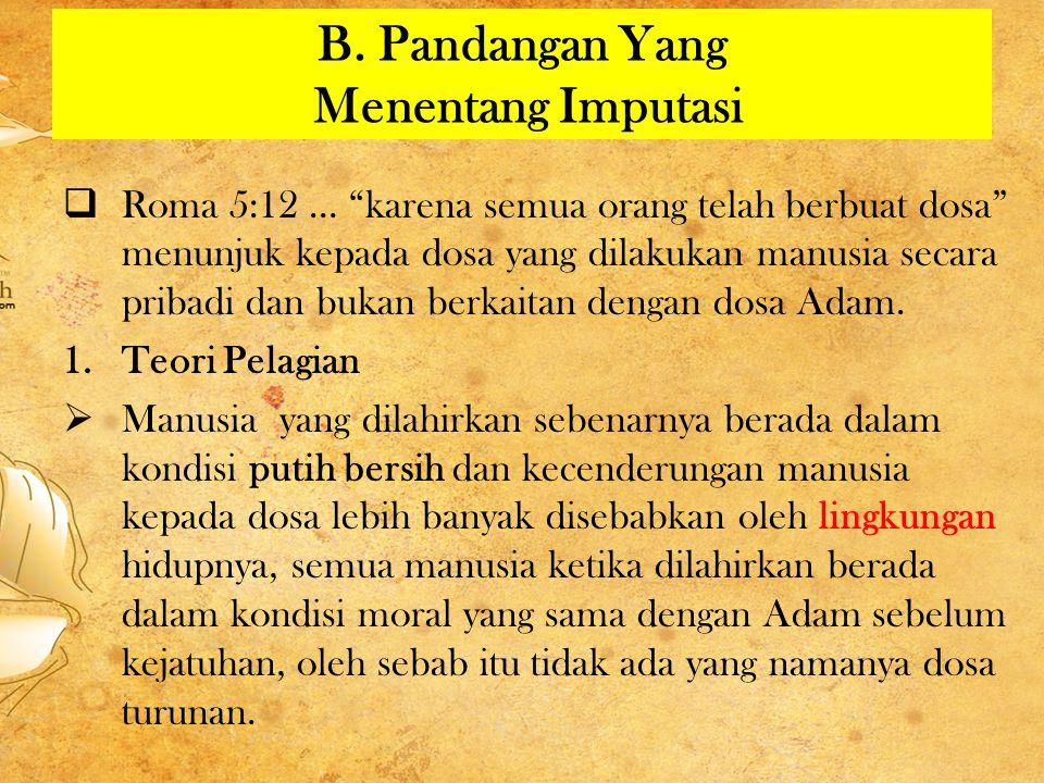 """B. Pandangan Yang Menentang Imputasi  Roma 5:12 … """"karena semua orang telah berbuat dosa"""" menunjuk kepada dosa yang dilakukan manusia secara pribadi"""