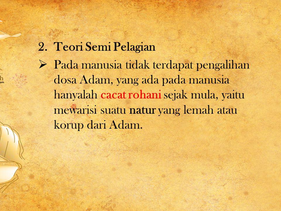 2.Teori Semi Pelagian  Pada manusia tidak terdapat pengalihan dosa Adam, yang ada pada manusia hanyalah cacat rohani sejak mula, yaitu mewarisi suatu natur yang lemah atau korup dari Adam.