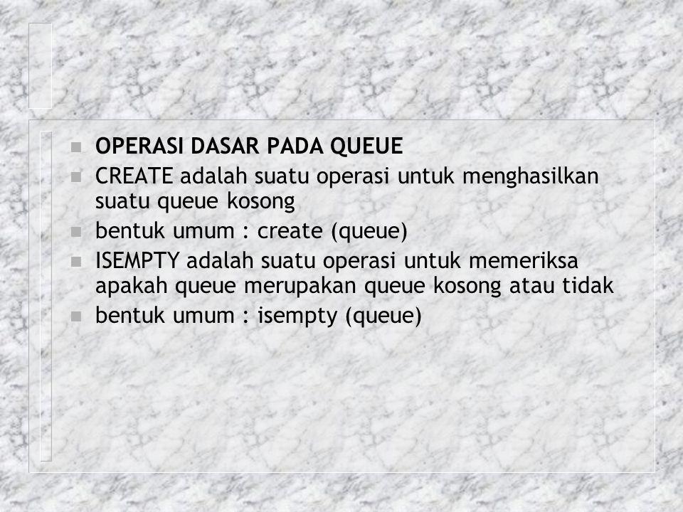 n OPERASI DASAR PADA QUEUE n CREATE adalah suatu operasi untuk menghasilkan suatu queue kosong n bentuk umum : create (queue) n ISEMPTY adalah suatu o