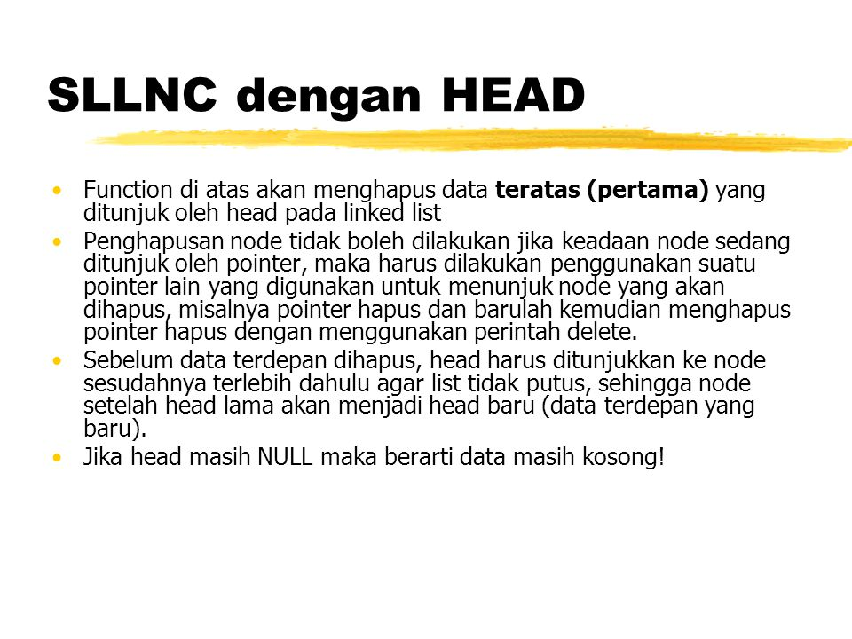 SLLNC dengan HEAD Hapus Belakang void hapusBelakang(){ TNode *hapus,*bantu; int d; if (isEmpty()==0){ if(head->next != NULL){ bantu = head; while(bantu->next->next!=NULL){ bantu = bantu->next; } hapus = bantu->next; d = hapus->data; bantu->next = NULL; delete hapus; } else { d = head->data; head = NULL; } printf( %d terhapus\n ,d); } else printf( Masih kosong\n ); }