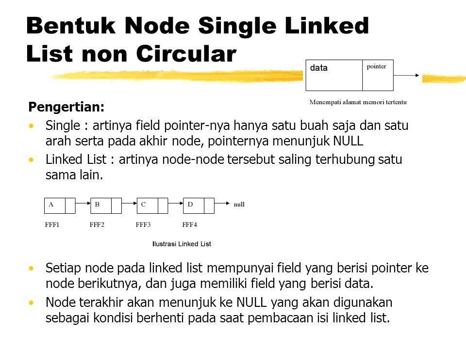 Pembuatan Single Linked List non Circular (1) Deklarasi Node typedef struct TNode{ int data; TNode *next; }; Penjelasan: Pembuatan struct bernama TNode yang berisi 2 field, yaitu field data bertipe integer dan field next yang bertipe pointer dari TNode Setelah pembuatan struct, buat variabel head yang bertipe pointer dari TNode yang berguna sebagai kepala linked list.