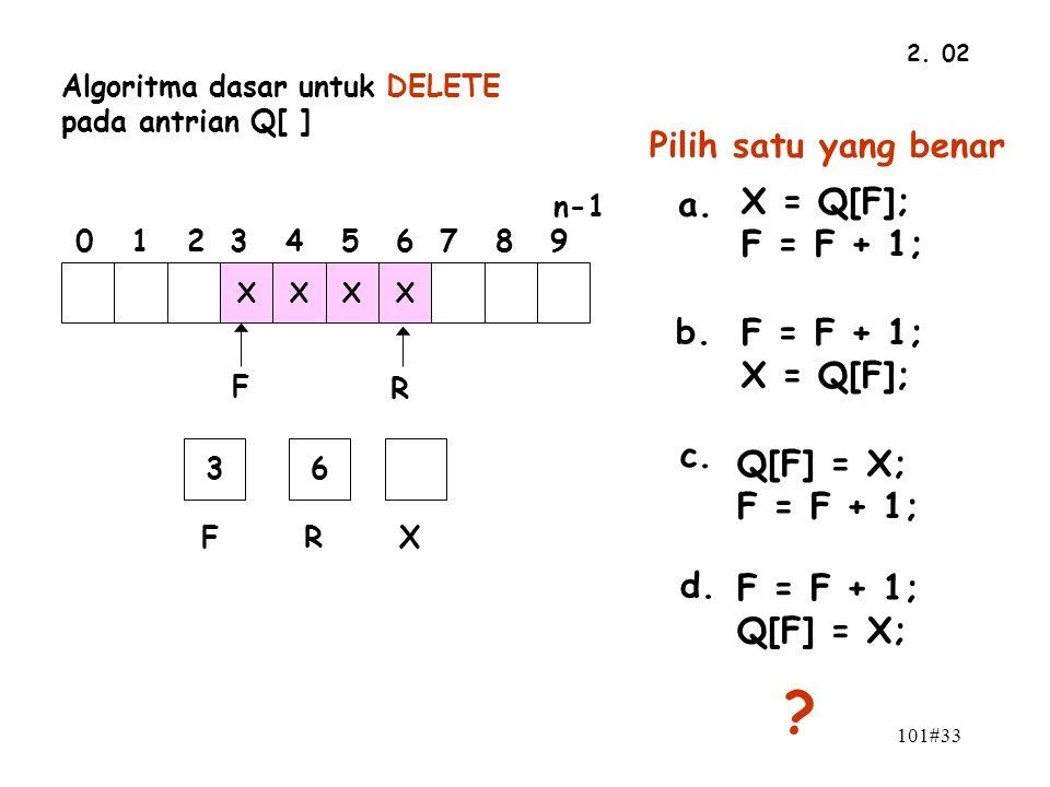 101#33 2. 02 n-1 0 1 2 3 4 5 6 7 8 9 F R XXXX 36 FRX Algoritma dasar untuk DELETE pada antrian Q[ ] Pilih satu yang benar a. F = F + 1; Q[F] = X; b. Q