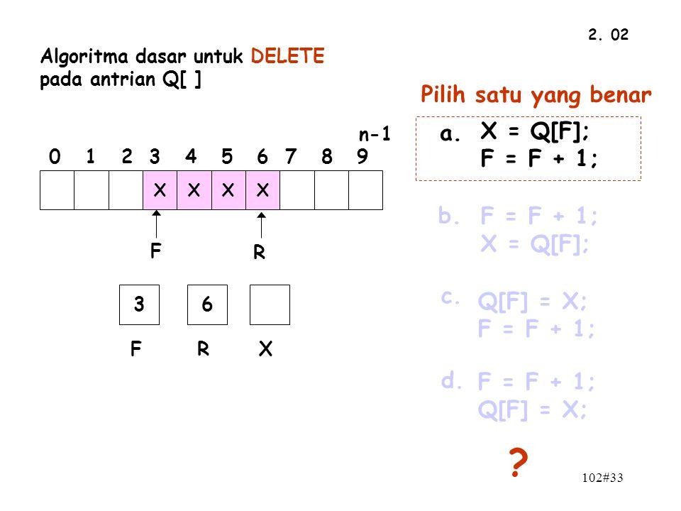 102#33 2. 02 n-1 0 1 2 3 4 5 6 7 8 9 F R XXXX 36 FRX Algoritma dasar untuk DELETE pada antrian Q[ ] Pilih satu yang benar a. F = F + 1; Q[F] = X; b. Q