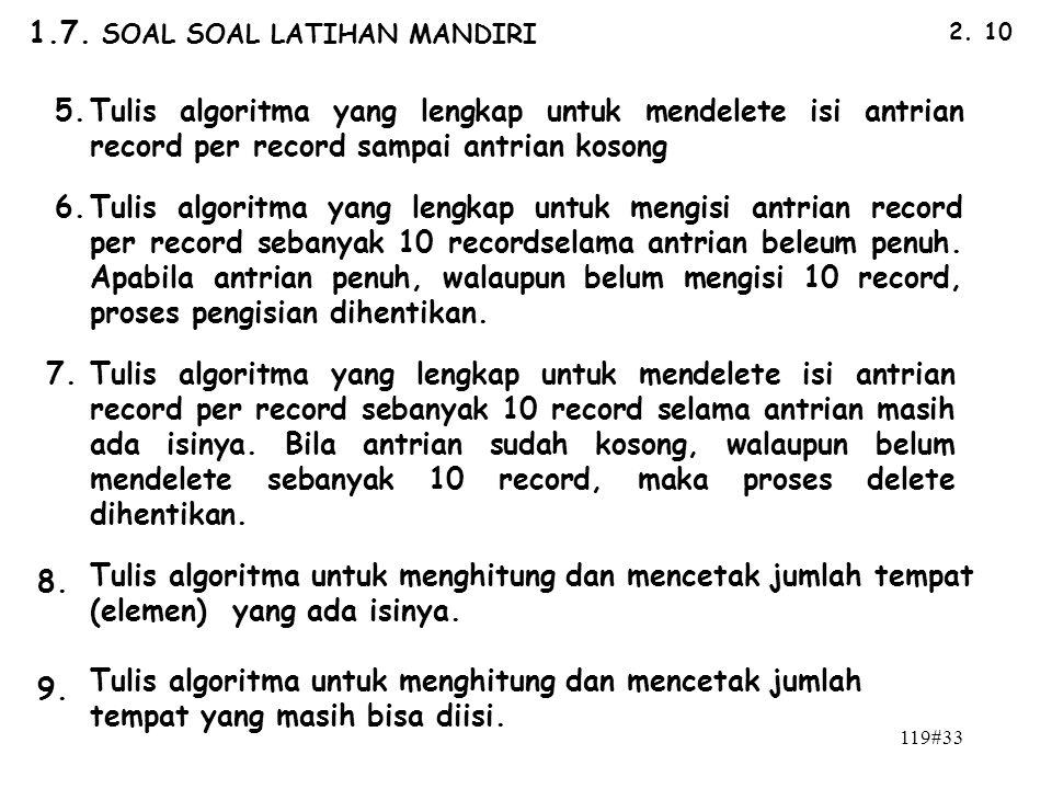 119#33 2. 10 1.7. SOAL SOAL LATIHAN MANDIRI 5.Tulis algoritma yang lengkap untuk mendelete isi antrian record per record sampai antrian kosong 7. 6.Tu
