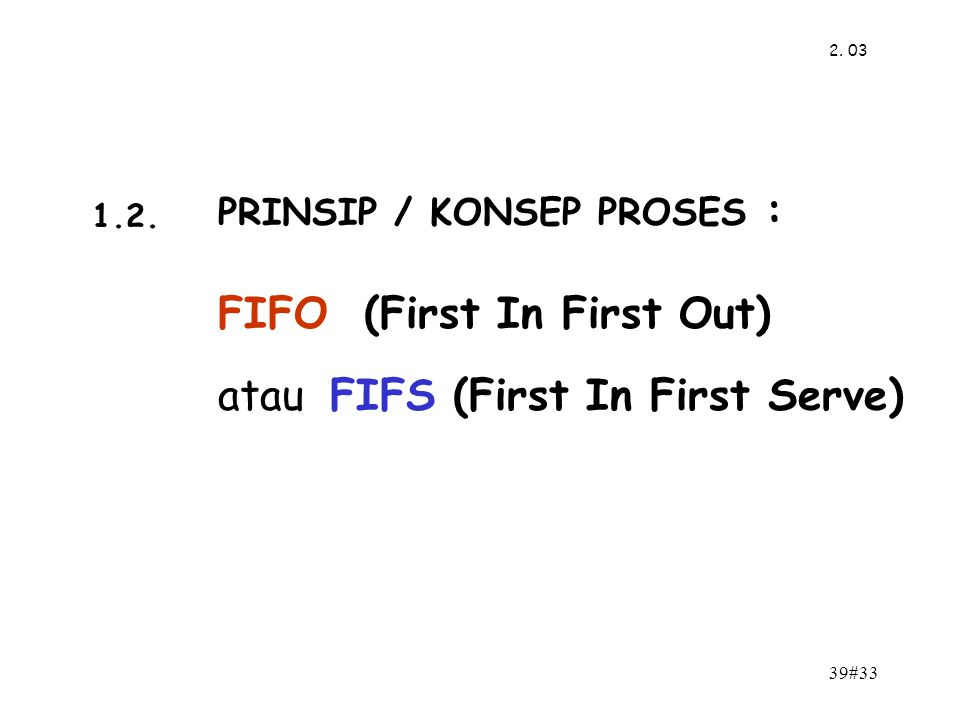 39#33 2. 03 PRINSIP / KONSEP PROSES : FIFO (First In First Out) atau FIFS (First In First Serve) 1.2.