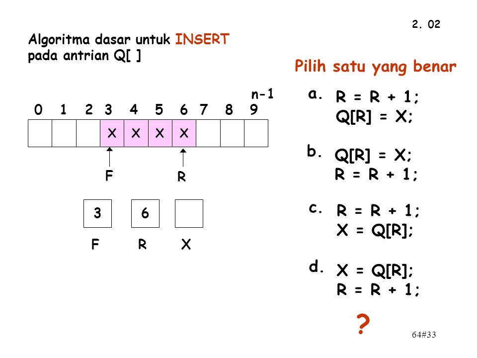 64#33 2. 02 n-1 0 1 2 3 4 5 6 7 8 9 F R XXXX 36 FRX Algoritma dasar untuk INSERT pada antrian Q[ ] Pilih satu yang benar a. R = R + 1; Q[R] = X; b. Q[