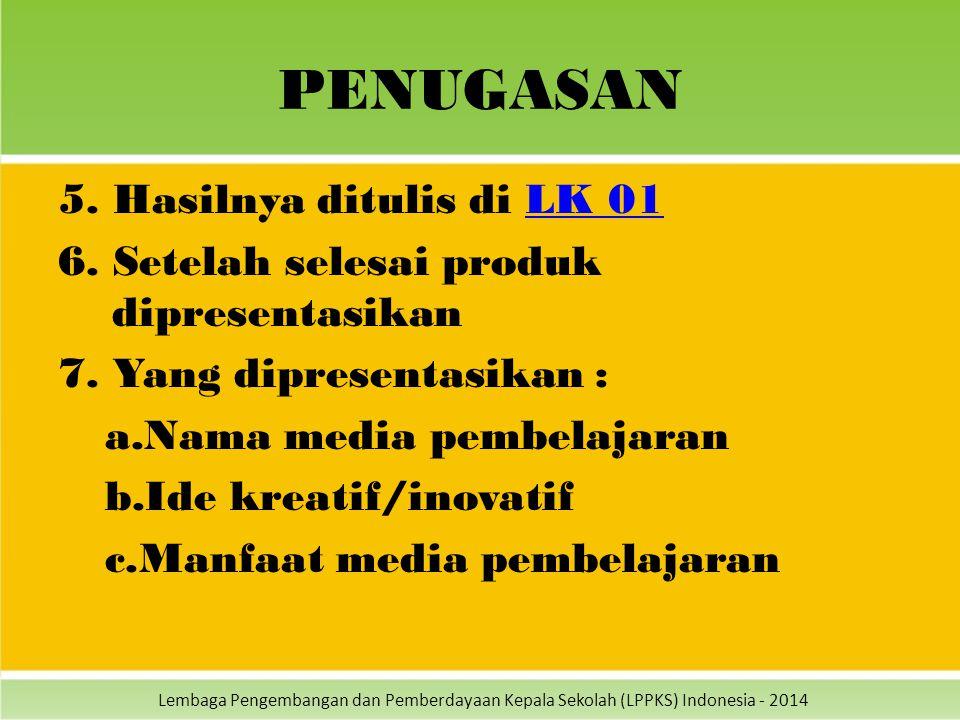 Lembaga Pengembangan dan Pemberdayaan Kepala Sekolah (LPPKS) Indonesia - 2014 PENUGASAN 5. Hasilnya ditulis di LK 01LK 01 6. Setelah selesai produk di