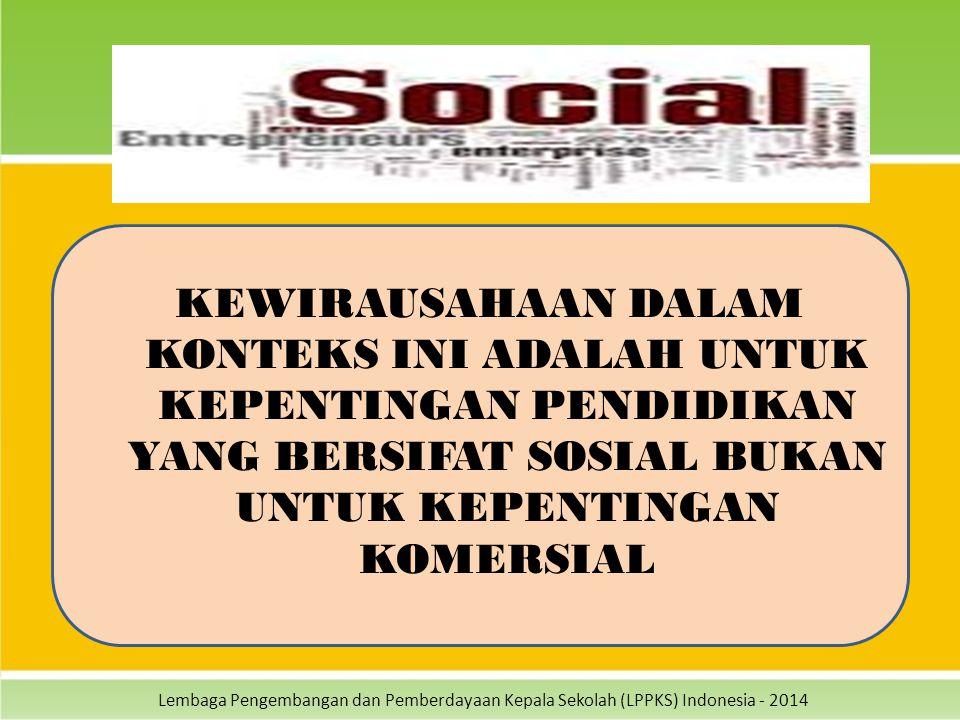 Lembaga Pengembangan dan Pemberdayaan Kepala Sekolah (LPPKS) Indonesia - 2014 KEWIRAUSAHAAN DALAM KONTEKS INI ADALAH UNTUK KEPENTINGAN PENDIDIKAN YANG