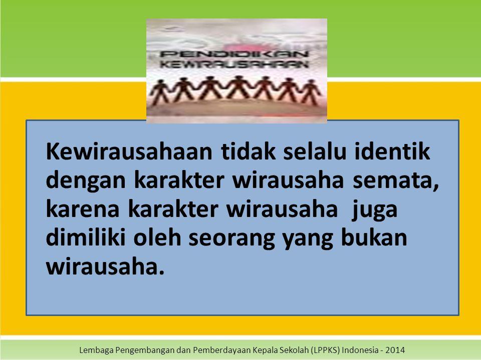 Lembaga Pengembangan dan Pemberdayaan Kepala Sekolah (LPPKS) Indonesia - 2014 Kewirausahaan tidak selalu identik dengan karakter wirausaha semata, kar