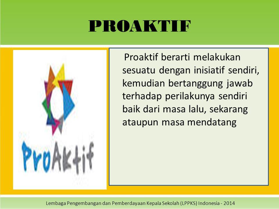 Lembaga Pengembangan dan Pemberdayaan Kepala Sekolah (LPPKS) Indonesia - 2014 PROAKTIF Proaktif berarti melakukan sesuatu dengan inisiatif sendiri, ke