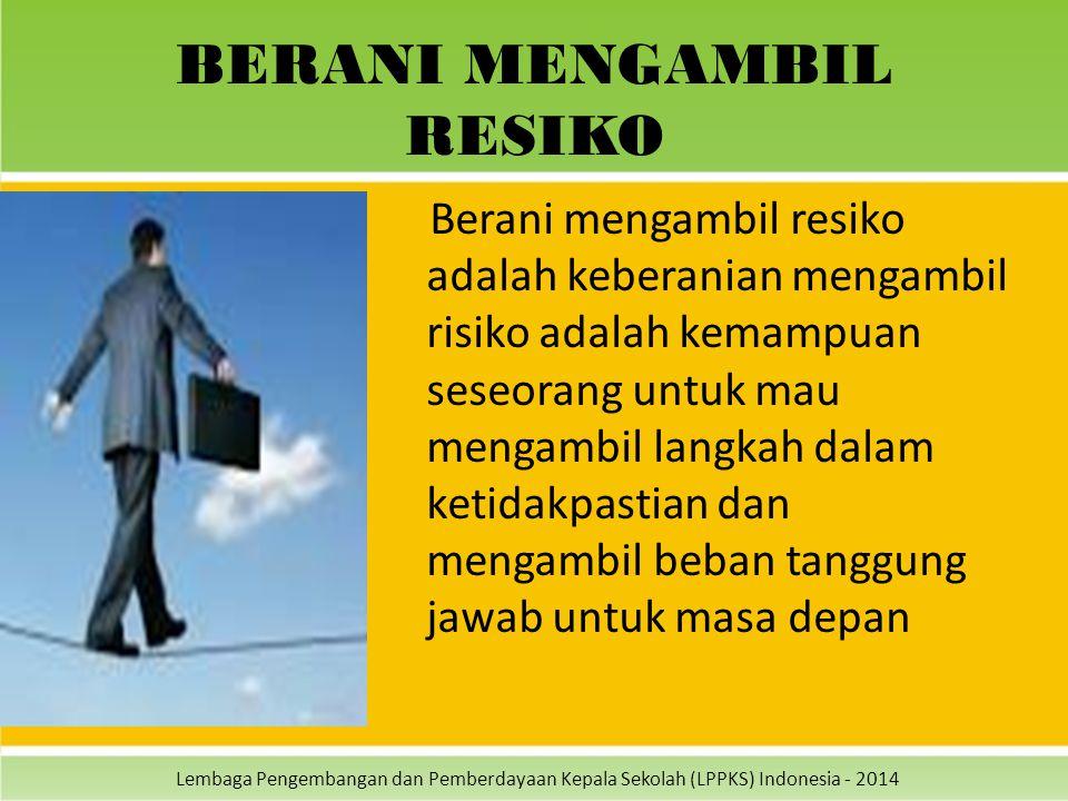 Lembaga Pengembangan dan Pemberdayaan Kepala Sekolah (LPPKS) Indonesia - 2014 BERANI MENGAMBIL RESIKO Berani mengambil resiko adalah keberanian mengam