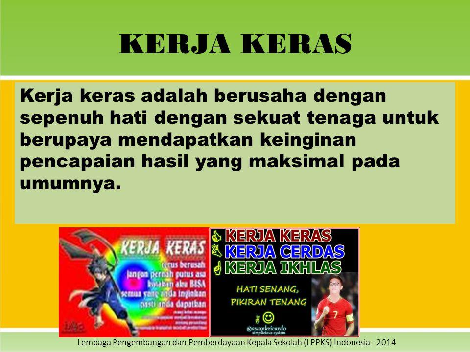 Lembaga Pengembangan dan Pemberdayaan Kepala Sekolah (LPPKS) Indonesia - 2014 KERJA KERAS Kerja keras adalah berusaha dengan sepenuh hati dengan sekua