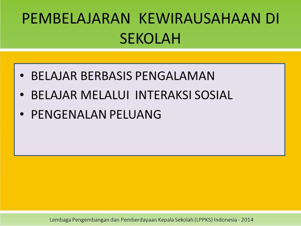 Lembaga Pengembangan dan Pemberdayaan Kepala Sekolah (LPPKS) Indonesia - 2014 PEMBELAJARAN KEWIRAUSAHAAN DI SEKOLAH BELAJAR BERBASIS PENGALAMAN BELAJA