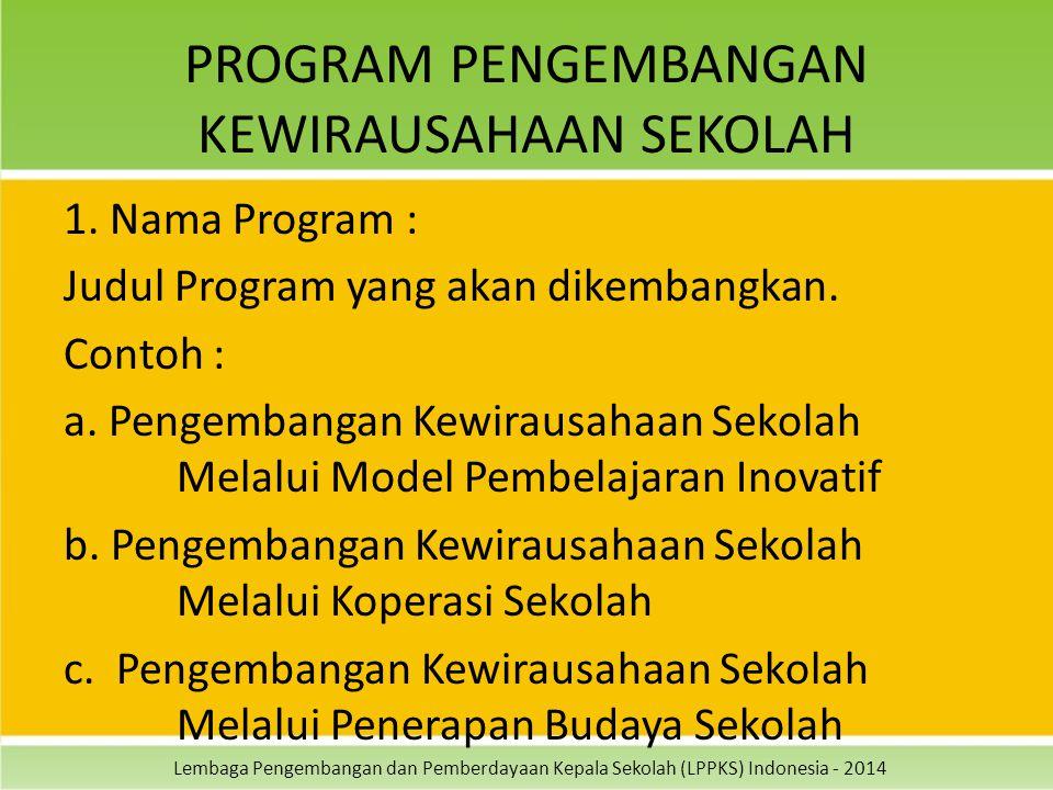 Lembaga Pengembangan dan Pemberdayaan Kepala Sekolah (LPPKS) Indonesia - 2014 PROGRAM PENGEMBANGAN KEWIRAUSAHAAN SEKOLAH 1. Nama Program : Judul Progr