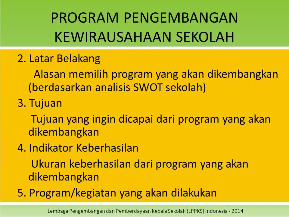 Lembaga Pengembangan dan Pemberdayaan Kepala Sekolah (LPPKS) Indonesia - 2014 PROGRAM PENGEMBANGAN KEWIRAUSAHAAN SEKOLAH 2. Latar Belakang Alasan memi