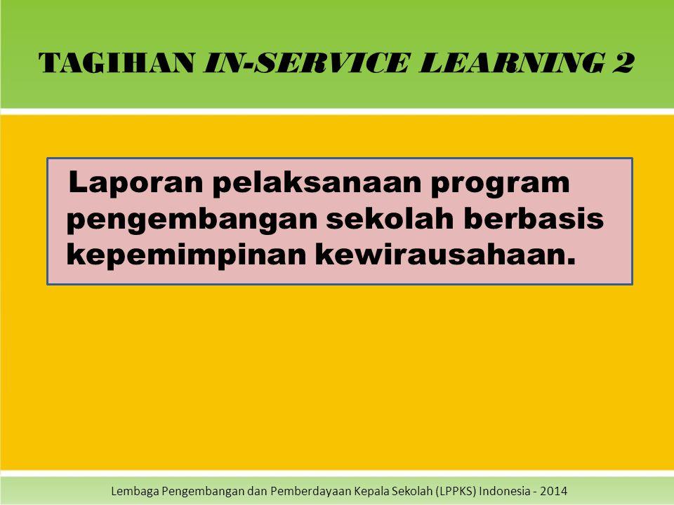 Lembaga Pengembangan dan Pemberdayaan Kepala Sekolah (LPPKS) Indonesia - 2014 TAGIHAN IN-SERVICE LEARNING 2 Laporan pelaksanaan program pengembangan s