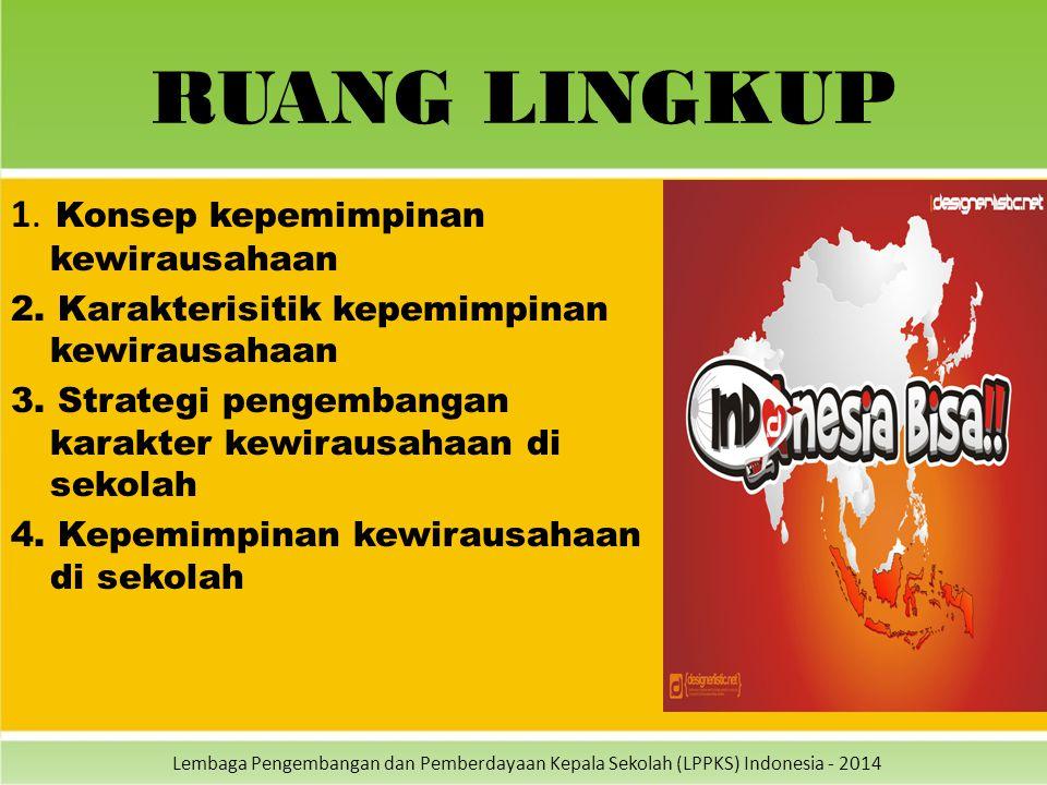 Lembaga Pengembangan dan Pemberdayaan Kepala Sekolah (LPPKS) Indonesia - 2014 RUANG LINGKUP 1. Konsep kepemimpinan kewirausahaan 2. Karakterisitik kep