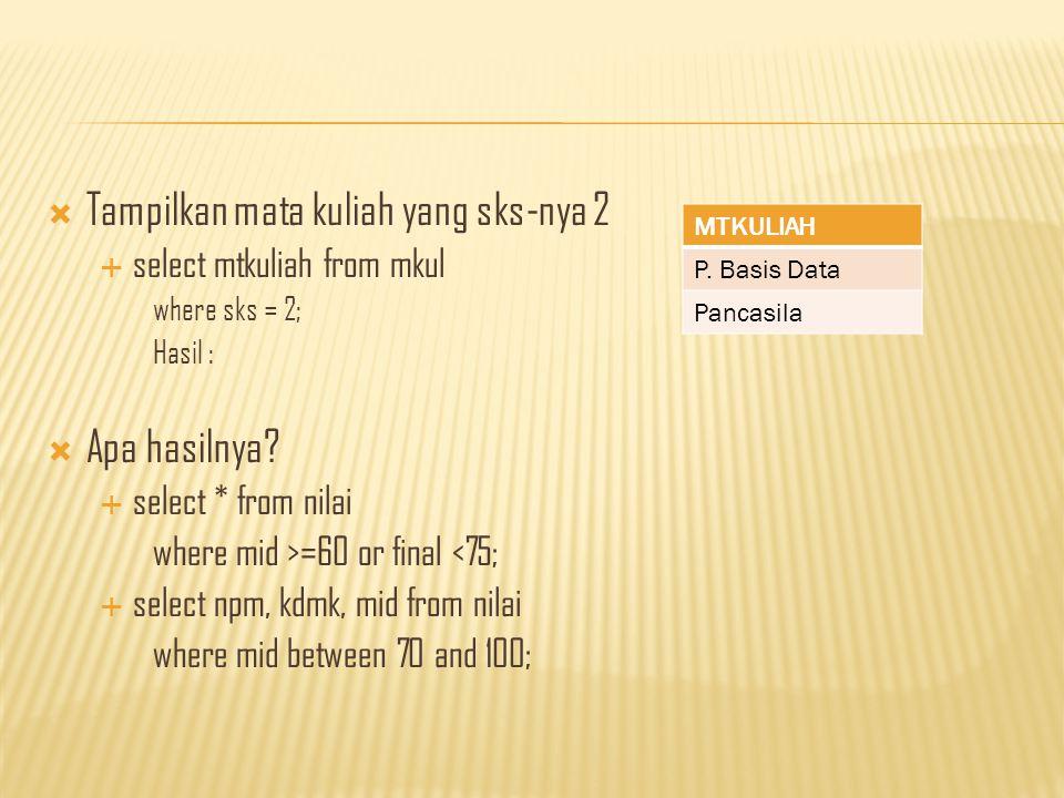  Tampilkan mata kuliah yang sks-nya 2  select mtkuliah from mkul where sks = 2; Hasil :  Apa hasilnya.