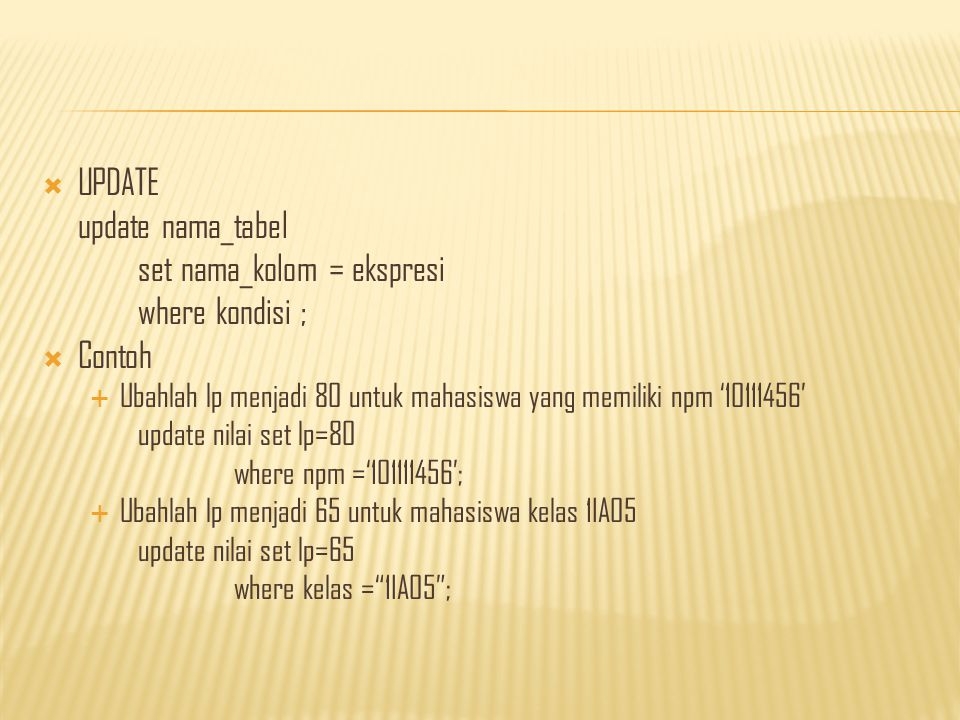  UPDATE update nama_tabel set nama_kolom = ekspresi where kondisi ;  Contoh  Ubahlah lp menjadi 80 untuk mahasiswa yang memiliki npm '10111456' update nilai set lp=80 where npm ='101111456';  Ubahlah lp menjadi 65 untuk mahasiswa kelas 1IA05 update nilai set lp=65 where kelas = 1IA05 ;