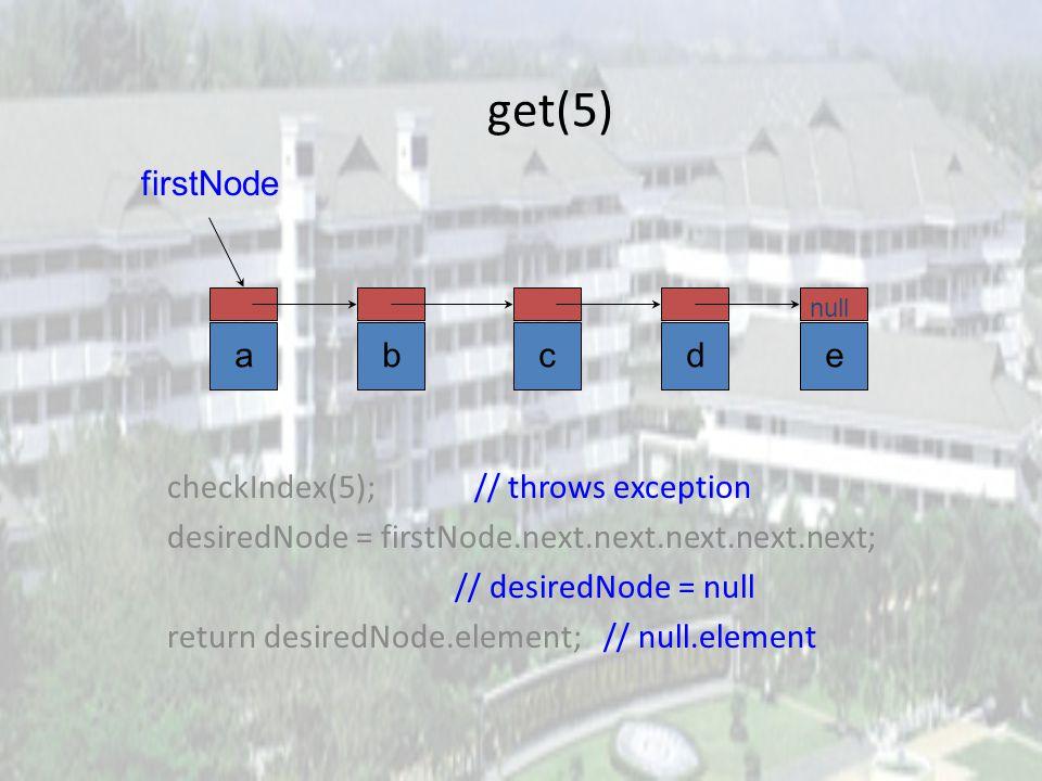 get(2) checkIndex(2); desiredNode = firstNode.next.next; // gets you to third node return desiredNode.element; abcde null firstNode