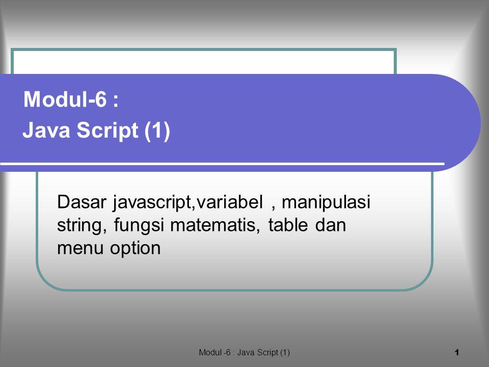 Modul -6 : Java Script (1) 1 Dasar javascript,variabel, manipulasi string, fungsi matematis, table dan menu option Java Script (1) Modul-6 :