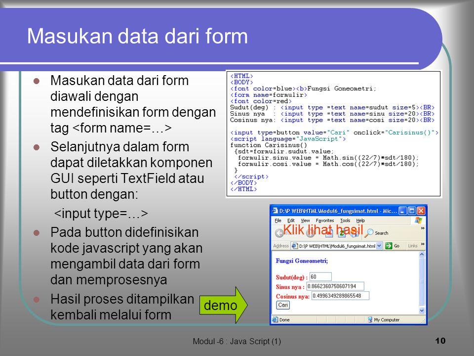 Modul -6 : Java Script (1)9 Fungsi-fungsi matematis Fungsi-fungsi matematis dalam java script masih sama dengan dalam Java, yaitu menggunakan class Math Contoh: Math.random() = bilangan acak >0 dan <1 Math.sin(sudut radian) = mencari sinus Math.cos(sudut radian) = mencari cosinus Math.exp(x) = e^x Math.log(x) = e log x Math.sqrt(x) = akar dari x hasil demo