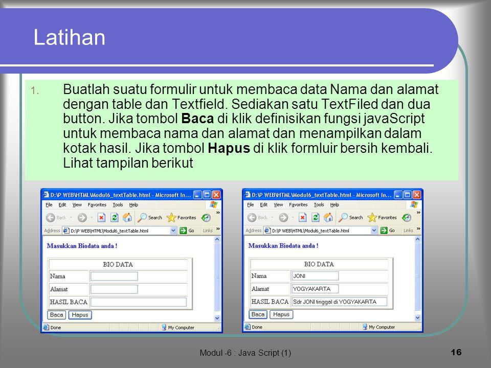 Modul -6 : Java Script (1)15 Rangkuman Java script memungkinkan kita membuat pengolahan data dengan program java, variabel dan fungsi-fungsi standard seperti Math, string dipadukan dengan input data dari HTML form Java script tetap bersifat case sensitif seperi java Java script lebih longgar memformat variabel dari pada java Teknik java script dibuat dengan dasar pemikiran : Komponen seperti FORM, GUI, TEXTFIELD, BUTTON dan TABLE atau MENU dengan HTML sedangankan fungsi-fungsi pengolah data dengan java Script Harus hati-hati dan cermat masalah case, karena HTML sendiri tidak bersifatr case sensitive sebagaimana javaScript