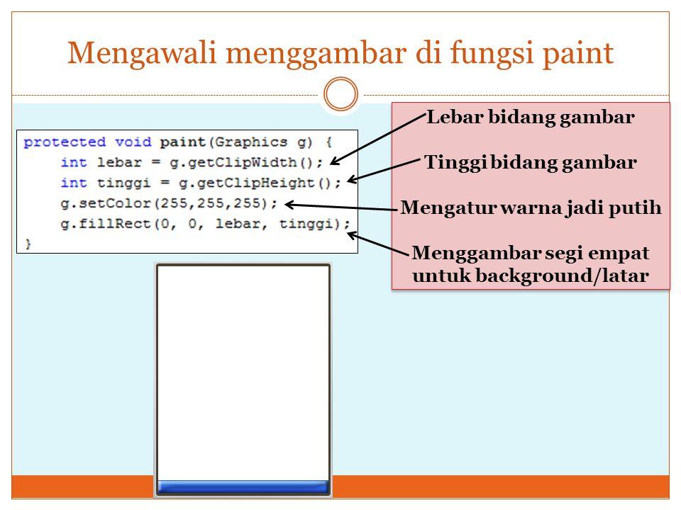 Mengawali menggambar di fungsi paint Lebar bidang gambar Tinggi bidang gambar Mengatur warna jadi putih Menggambar segi empat untuk background/latar L