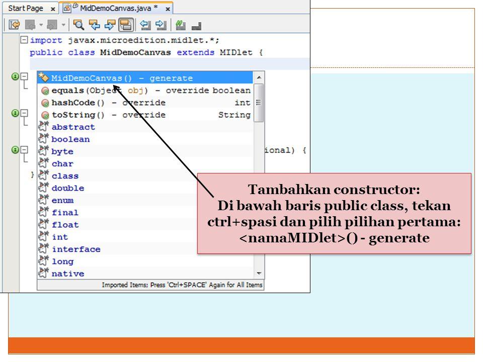 Tambahkan constructor: Di bawah baris public class, tekan ctrl+spasi dan pilih pilihan pertama: () - generate Tambahkan constructor: Di bawah baris pu
