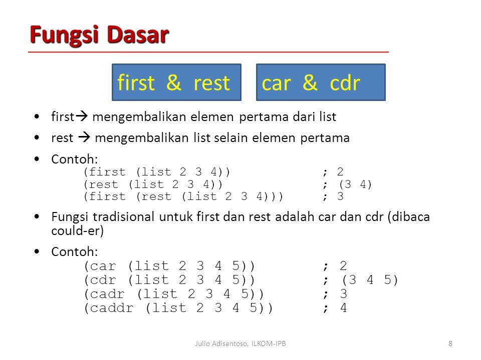 Fungsi Dasar first  mengembalikan elemen pertama dari list rest  mengembalikan list selain elemen pertama Contoh: (first (list 2 3 4)); 2 (rest (list 2 3 4)); (3 4) (first (rest (list 2 3 4))); 3 Fungsi tradisional untuk first dan rest adalah car dan cdr (dibaca could-er) Contoh: (car (list 2 3 4 5)); 2 (cdr (list 2 3 4 5)); (3 4 5) (cadr (list 2 3 4 5)); 3 (caddr (list 2 3 4 5)); 4 8Julio Adisantoso, ILKOM-IPB first & restcar & cdr