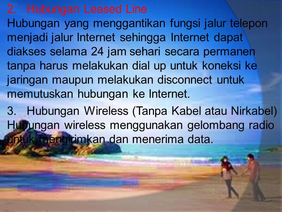2. Hubungan Leased Line Hubungan yang menggantikan fungsi jalur telepon menjadi jalur Internet sehingga Internet dapat diakses selama 24 jam sehari se